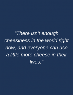 There isn't enough cheesiness in the world right now, and everyone can use a little more cheese in their lives.