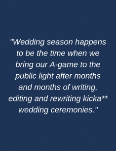 Wedding season happens to be the time when we bring our A-game to the public light after months and months of writing, editing and rewriting kicka** wedding ceremonies.